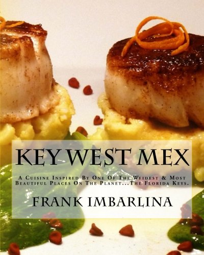 Key West Mex: A Cuisine Inspired By One Of The Weirdest & Most Beautiful Places On The Planet by Chef Frank Imbarlina
