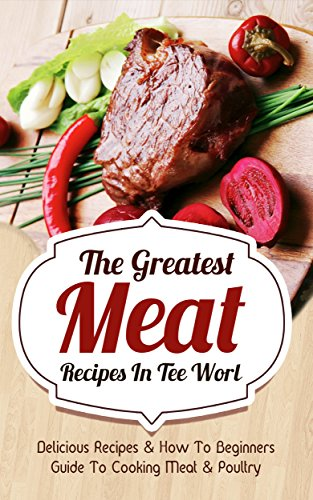 The Greatest Meat Recipes In The World: Delicious Recipes & How To Beginners Guide To Cooking Meat & Poultry by Sonia Maxwell