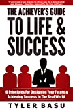 The Achiever's Guide To Life & Success: 10 Principles For Designing Your Future & Achieving Success In The Real World