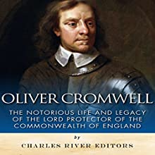 Oliver Cromwell: The Notorious Life and Legacy of the Lord Protector of the Commonwealth of England (       UNABRIDGED) by Charles River Editors Narrated by Saethon Williams
