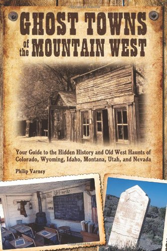 Ghost Towns of the Mountain West: Your Guide to the Hidden History and Old West Haunts of Colorado, Wyoming, Idaho, Montana, Utah, and Nevada