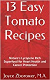 13 Easy Tomato Recipes: Natures Lycopene Rich Superfood for Heart Health and Cancer Protection (Food and Nutrition Series Book 6)