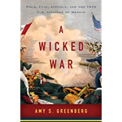 A Wicked War: Polk, Clay, Lincoln, and the 1846 U.S. Invasion of Mexico by Amy S. Greenberg