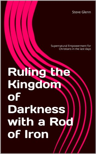 Ruling the Kingdom of Darkness with a Rod of Iron: Supernatural Empowerment  for Christians in the Last Days
