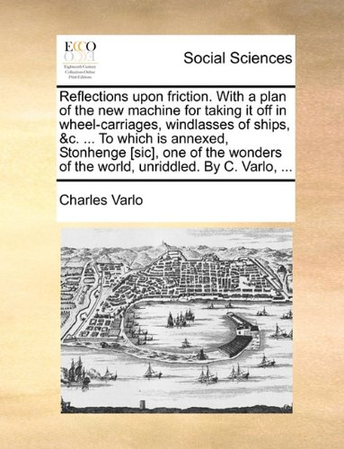 Reflections upon friction. With a plan of the new machine for taking it off in wheel-carriages, windlasses of ships, &c. ... To which is annexed, ... of the world, unriddled. By C. Varlo, ...