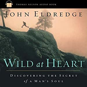 Wild at Heart: Discovering the Secret of a Man's Soul | [John Eldredge]