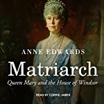 Matriarch: Queen Mary and the House of Windsor | Anne Edwards