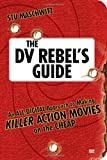 The DV Rebel's Guide: An All-Digital Approach to Making Killer Action Movies on the Cheap (Peachpit)