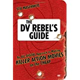 The DV Rebel's Guide: An All-Digital Approach to Making Killer Action Movies on the Cheap ~ Stu Maschwitz