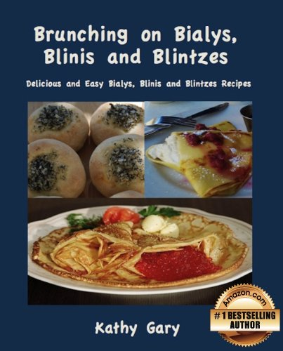Kathy Gary - Brunching on Bialys, Blini and Blintzes: Delicious and Easy Bialys, Blini and Blintz Recipes (Easy Ethnic Dishes Book 3)