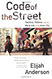 Code of the Street: Decency, Violence, and the Moral Life of the Inner City (0393320782) by Elijah Anderson