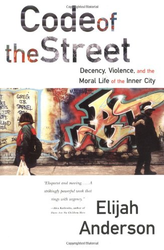 Code of the Street: Decency, Violence, and the Moral Life...