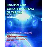 UFO-USO And Extraterrestrials Of The Sea: Flying Saucers And Aliens Civilizations, Life And Bases Underwater ~ Maximillien De Lafayette
