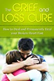 The Grief and Loss Cure - How to Deal and Permanently Heal Your Broken Heart Fast (Grief Recovery, Grief and Grieving, Grief and Bereavement, Grief Counseling, Grieve, grieving, loss, how to grieve)