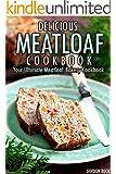 Delicious Meatloaf Cookbook: Your Ultimate Meatloaf Bakery Cookbook