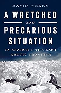 Book Cover: A Wretched and Precarious Situation: In Search of the Last Arctic Frontier