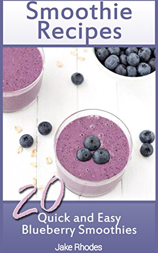 Smoothie Recipes: 20 Quick and Easy Blueberry Smoothies by Jake Rhodes