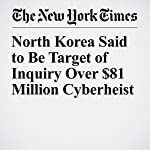 North Korea Said to Be Target of Inquiry Over $81 Million Cyberheist | Michael Corkery,Matthew Goldstein