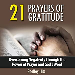 21 Prayers of Gratitude: Overcoming Negativity Through the Power of Prayer and God's Word - A Life of Gratitude | [Shelley Hitz]