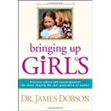 Bringing Up Girls: Practical Advice and Encouragement for Those Shaping the Next Generation of Women ~ James C. Dobson