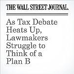 As Tax Debate Heats Up, Lawmakers Struggle to Think of a Plan B   Richard Rubin