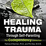 Healing Trauma Through Self-Parenting: The Co-Dependency Connection | Patricia O'Gormon,Phil Diaz