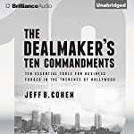 The Dealmaker's Ten Commandments: Ten Essential Tools for Business Forged in the Trenches of Hollywood | Jeff B. Cohen