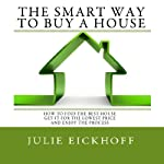 The Smart Way to Buy a House: How to Find the Best House, Get It for the Lowest Price and ENJOY the Process | Julie Eickhoff