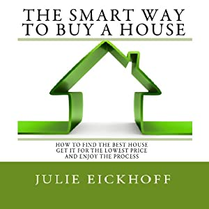 The Smart Way to Buy a House: How to Find the Best House, Get It for the Lowest Price and ENJOY the Process | [Julie Eickhoff]