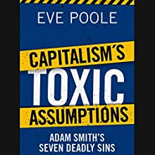 Capitalism's Toxic Assumptions: Adam Smith's Seven Deadly Sins (       UNABRIDGED) by Eve Poole Narrated by Christopher Oxford