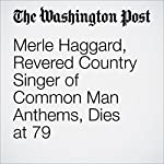 Merle Haggard, Revered Country Singer of Common Man Anthems, Dies at 79 | Terence McArdle