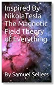 Inspired By NikolaTesla The Magnetic Field Theory of Everything