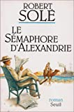 Le semaphore d'Alexandrie: Roman (French Edition) (2020193604) by Sole, Robert