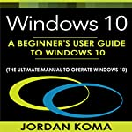 Windows 10: A Beginner's User Guide to Windows 10 | Jordan Koma