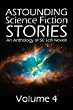 Astounding Science Fiction Stories: An Anthology of 50 Scifi Novels Volume 4 (Halcyon Classics)