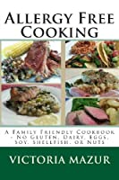 Allergy Free Cooking: A Family Friendly Cookbook - No Gluten, Dairy, Eggs, Soy, Shellfish, or Nuts from CreateSpace Independent Publishing Platform