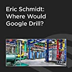 Eric Schmidt: Where Would Google Drill? | Eric Schmidt