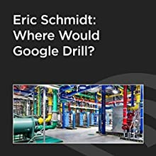 Eric Schmidt: Where Would Google Drill?  by Eric Schmidt Narrated by Greg Dalton