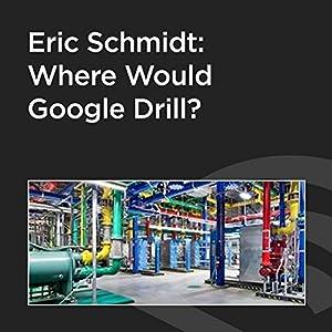Eric Schmidt: Where Would Google Drill? Speech