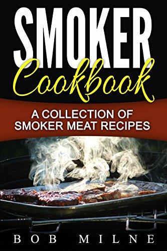 Smoker Cookbook: A Collection Of Smoker Meat Recipes by Bob Milne