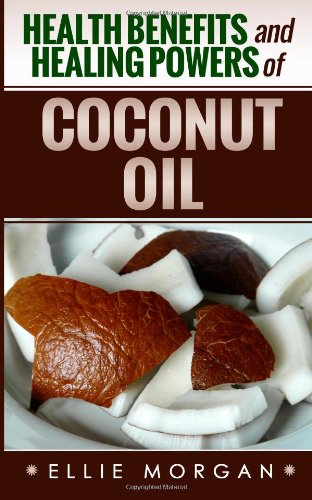 Health Benefits And Healing Powers Of Coconut Oil (Natures Natural Miracle Healers) (Volume 5)