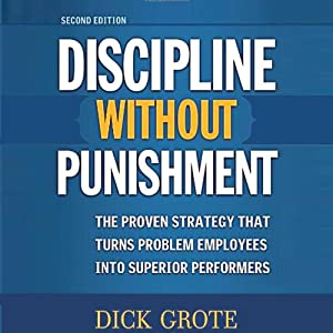 Discipline Without Punishment: The Proven Strategy That Turns Problem Employees into Superior Performers | [Dick Grote]