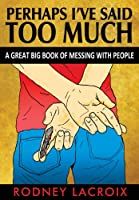 Perhaps I've Said Too Much (A Great Big Book of Messing With People)