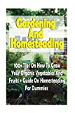 Gardening And Homesteading: 100+ Tips On How To Grow Your Organic Vegetables And Fruits + Guide On Homesteading For Dummies: (Organic Gardening, ... Urban Gardening And Indoor Gardening)