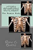 Utterly Remarkable Facts About The Human Body (Volume 1)