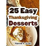 25 Easy Thanksgiving Dessert Recipes: Delicious Thanksgiving Dessert Recipe Cookbook (Simple and Easy Thanksgiving Recipes) ~ Hannie P. Scott