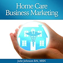 Home Care Business Marketing (       UNABRIDGED) by Julie Johnson, RN, MSN Narrated by Andrew Morantz