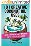 101 Creative Coconut Oil Uses: Use it for hair, body or bling- Try it for everything! (English Edition)