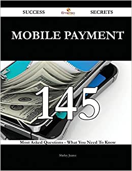 Mobile Payment 145 Success Secrets: 145 Most Asked Questions On Mobile Payment - What You Need To Know