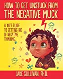 img - for How To Get Unstuck From The Negative Muck: A Kid's Guide To Getting Rid Of Negative Thinking book / textbook / text book